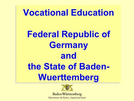 Ministerium für Kultus, Jugend und Sport Vocational Education Federal Republic of Germany and the State of Baden- Wuerttemberg.