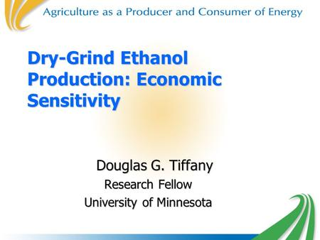 Dry-Grind Ethanol Production: Economic Sensitivity Douglas G. Tiffany Douglas G. Tiffany Research Fellow University of Minnesota.