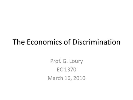 The Economics of Discrimination Prof. G. Loury EC 1370 March 16, 2010.