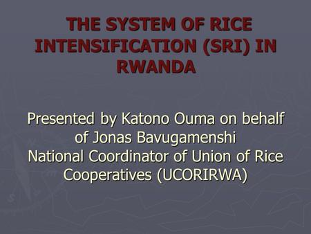THE SYSTEM OF RICE INTENSIFICATION (SRI) IN RWANDA Presented by Katono Ouma on behalf of Jonas Bavugamenshi National Coordinator of Union of Rice Cooperatives.