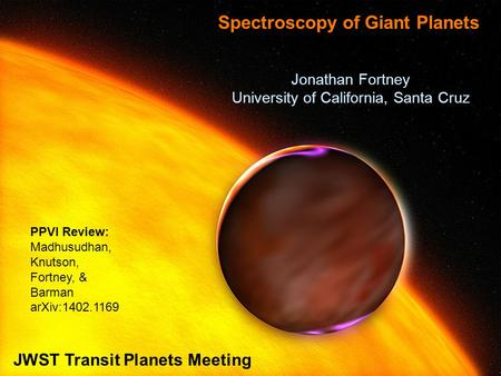 Jonathan Fortney University of California, Santa Cruz Spectroscopy of Giant Planets JWST Transit Planets Meeting PPVI Review: Madhusudhan, Knutson, Fortney,
