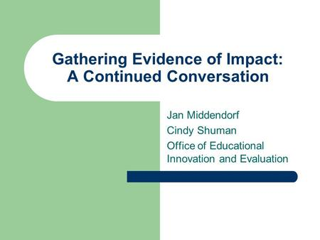 Gathering Evidence of Impact: A Continued Conversation Jan Middendorf Cindy Shuman Office of Educational Innovation and Evaluation.