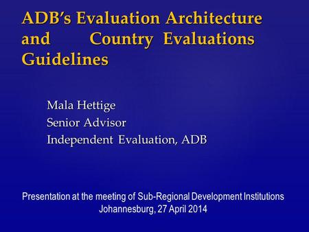 ADB's Evaluation Architecture and Country Evaluations Guidelines Mala Hettige Senior Advisor Independent Evaluation, ADB Presentation at the meeting of.