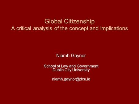 Global Citizenship A critical analysis of the concept and implications Niamh Gaynor School of Law and Government Dublin City University