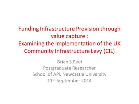 Funding Infrastructure Provision through value capture : Examining the implementation of the UK Community Infrastructure Levy (CIL) Brian S Peel Postgraduate.