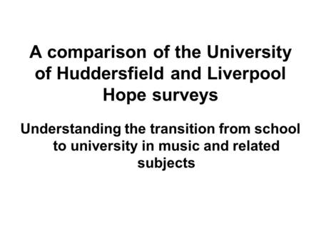 A comparison of the University of Huddersfield and Liverpool Hope surveys Understanding the transition from school to university in music and related subjects.