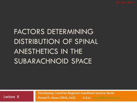 Soli Deo Gloria Factors Determining Distribution of Spinal Anesthetics in the Subarachnoid Space Developing Countries Regional Anesthesia Lecture Series.