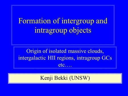 Formation of intergroup and intragroup objects Kenji Bekki (UNSW) Origin of isolated massive clouds, intergalactic HII regions, intragroup GCs etc….