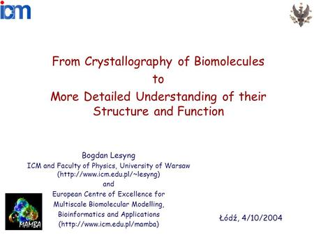 From Crystallography of Biomolecules to More Detailed Understanding of their Structure and Function Bogdan Lesyng ICM and Faculty of Physics, University.