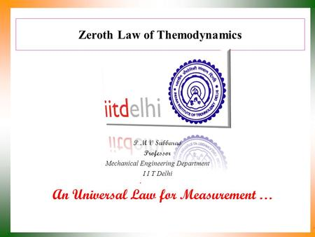 Zeroth Law of Themodynamics P M V Subbarao Professor Mechanical Engineering Department I I T Delhi An Universal Law for Measurement …