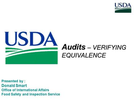 Audits – VERIFYING EQUIVALENCE Presented by : Donald Smart Office of International Affairs Food Safety and Inspection Service.