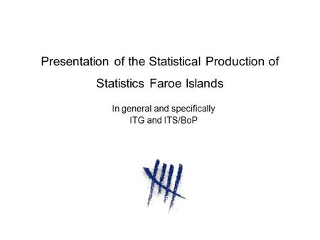 Presentation of the Statistical Production of Statistics Faroe Islands In general and specifically ITG and ITS/BoP.