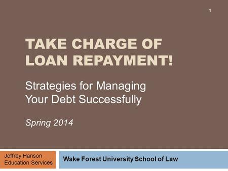 TAKE CHARGE OF LOAN REPAYMENT! Strategies for Managing Your Debt Successfully Spring 2014 Jeffrey Hanson Education Services Wake Forest University School.