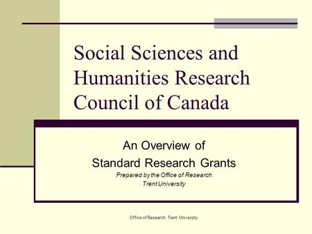 Office of Research, Trent University Social Sciences and Humanities Research Council of Canada An Overview of Standard Research Grants Prepared by the.