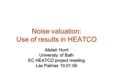 Noise valuation: Use of results in HEATCO Alistair Hunt University of Bath EC HEATCO project meeting Las Palmas 19.01.06.