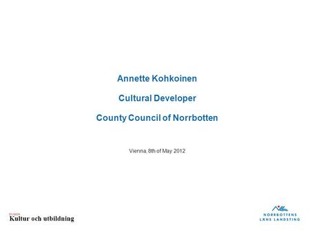 DIVISION Kultur och utbildning Annette Kohkoinen Cultural Developer County Council of Norrbotten Vienna, 8th of May 2012.