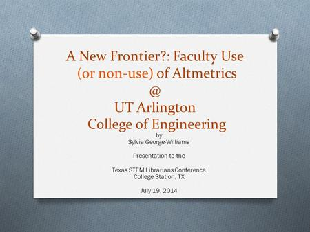 A New Frontier?: Faculty Use (or non-use) of UT Arlington College of Engineering by Sylvia George-Williams Presentation to the Texas STEM.