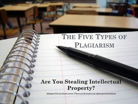 T HE F IVE T YPES OF P LAGIARISM Are You Stealing Intellectual Property? Adapted from Instructor Theresa Ireton's in-class presentation.