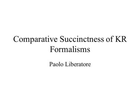 Comparative Succinctness of KR Formalisms Paolo Liberatore.
