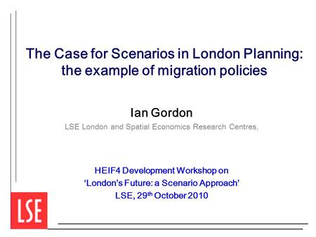 The Case for Scenarios in London Planning: the example of migration policies Ian Gordon LSE London and Spatial Economics Research Centres, HEIF4 Development.