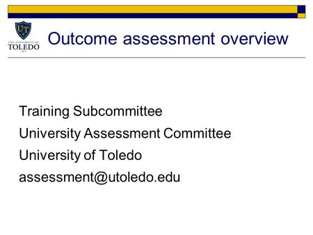 Outcome assessment overview Training Subcommittee University Assessment Committee University of Toledo