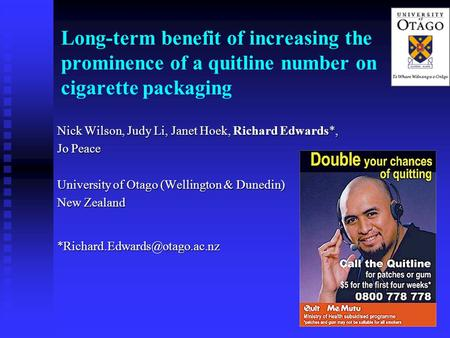 1 Long-term benefit of increasing the prominence of a quitline number on cigarette packaging Nick Wilson, Judy Li, Janet Hoek, Richard Edwards*, Jo Peace.