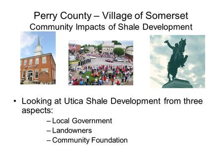 Perry County – Village of Somerset Community Impacts of Shale Development Looking at Utica Shale Development from three aspects: –Local Government –Landowners.
