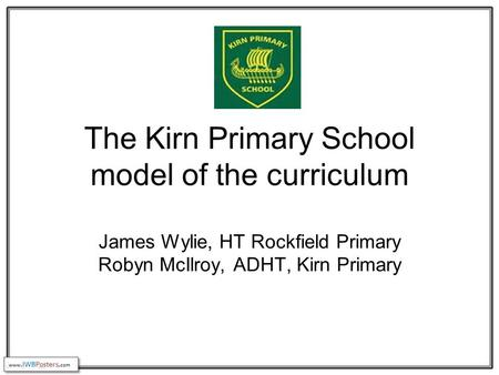 The Kirn Primary School model of the curriculum James Wylie, HT Rockfield Primary Robyn McIlroy, ADHT, Kirn Primary.