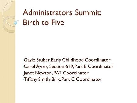 Administrators Summit: Birth to Five Gayle Stuber, Early Childhood Coordinator Carol Ayres, Section 619,Part B Coordinator Janet Newton, PAT Coordinator.