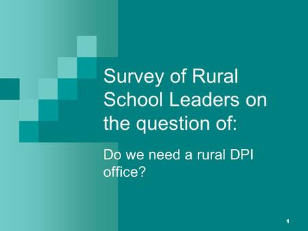 1 Survey of Rural School Leaders on the question of: Do we need a rural DPI office?