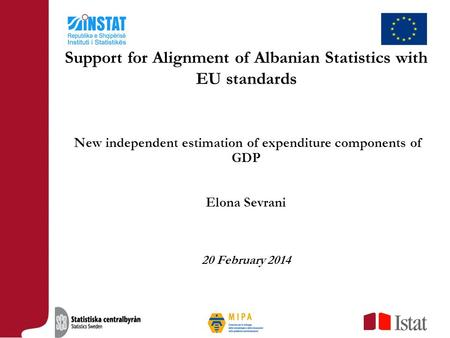 New independent estimation of expenditure components of GDP Elona Sevrani 20 February 2014 Support for Alignment of Albanian Statistics with EU standards.