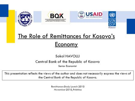 Sokol HAVOLLI Central Bank of the Republic of Kosovo Senior Economist The Role of Remittances for Kosovo's Economy This presentation reflects the views.