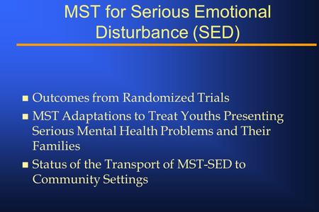 MST for Serious Emotional Disturbance (SED) n Outcomes from Randomized Trials n MST Adaptations to Treat Youths Presenting Serious Mental Health Problems.