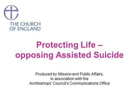 Protecting Life – opposing Assisted Suicide Produced by Mission and Public Affairs, in association with the Archbishops' Council's Communications Office.