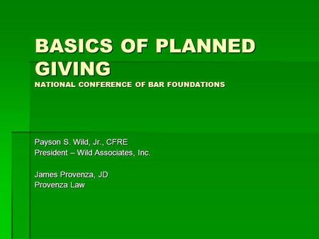 BASICS OF PLANNED GIVING NATIONAL CONFERENCE OF BAR FOUNDATIONS Payson S. Wild, Jr., CFRE President – Wild Associates, Inc. James Provenza, JD Provenza.