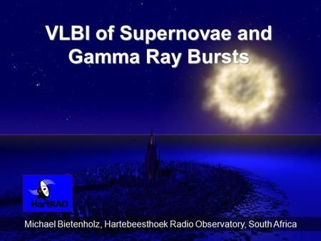 1 Michael Bietenholz, Hartebeesthoek Radio Observatory, South Africa VLBI of Supernovae and Gamma Ray Bursts.