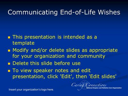 Insert your organization's logo here. Communicating End-of-Life Wishes This presentation is intended as a template Modify and/or delete slides as appropriate.