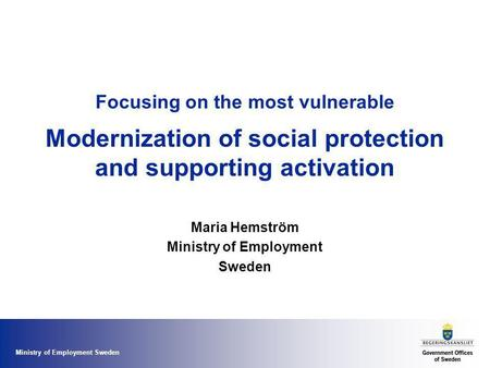 Ministry of Employment Sweden Focusing on the most vulnerable Modernization of social protection and supporting activation Maria Hemström Ministry of Employment.