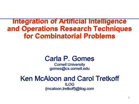 1 Integration of Artificial Intelligence and Operations Research Techniques for Combinatorial Problems Carla P. Gomes Cornell University