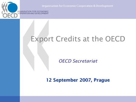 O rganisation for Economic Cooperation & Development Export Credits at the OECD OECD Secretariat 12 September 2007, Prague.