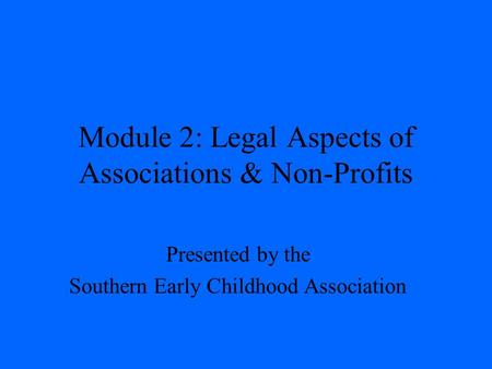 Module 2: Legal Aspects of Associations & Non-Profits Presented by the Southern Early Childhood Association.
