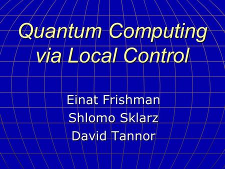 Quantum Computing via Local Control Einat Frishman Shlomo Sklarz David Tannor.