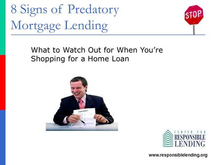 8 Signs of Predatory Mortgage Lending www.responsiblelending.org What to Watch Out for When You're Shopping for a Home Loan.