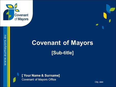 [ Your Name & Surname] Covenant of Mayors Office City, date Covenant of Mayors [Sub-title]