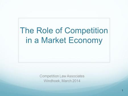 The Role of Competition in a Market Economy Competition Law Associates Windhoek, March 2014 1.