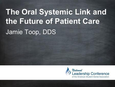 The Oral Systemic Link and the Future of Patient Care Jamie Toop, DDS.
