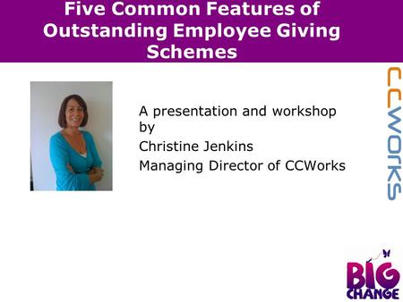 Five Common Features of Outstanding Employee Giving Schemes A presentation and workshop by Christine Jenkins Managing Director of CCWorks.