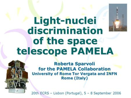 Light-nuclei discrimination of the space telescope PAMELA Roberta Sparvoli for the PAMELA Collaboration University of Rome Tor Vergata and INFN Rome (Italy)