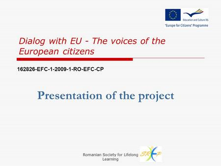 Romanian Society for Lifelong Learning Dialog with EU - The voices of the European citizens Presentation of the project 162826-EFC-1-2009-1-RO-EFC-CP.