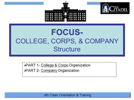 4th Class Orientation & Training  PART 1- College & Corps Organization  PART 2- Company Organization FOCUS- COLLEGE, CORPS, & COMPANY Structure.
